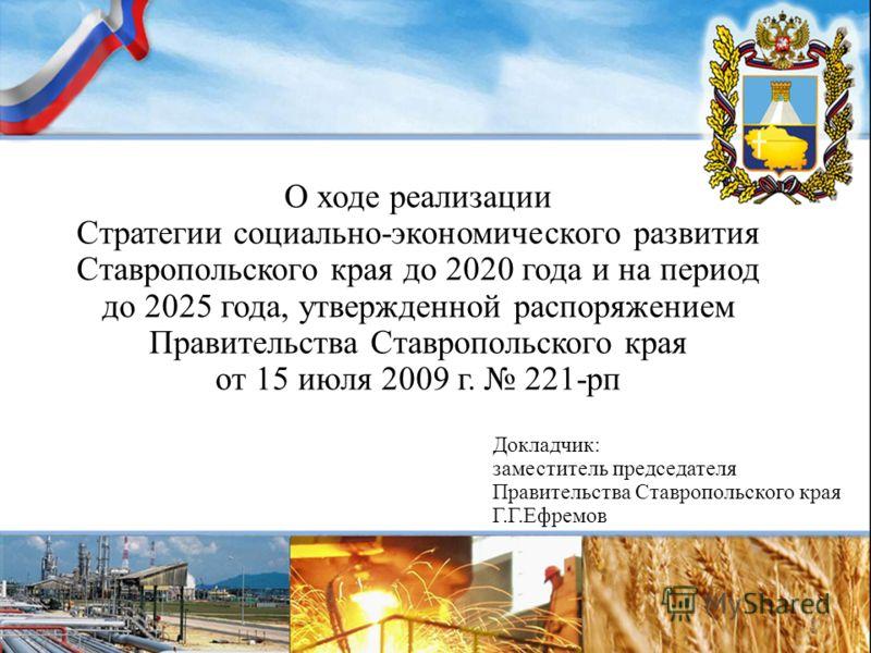 О ходе реализации Стратегии социально-экономического развития Ставропольского края до 2020 года и на период до 2025 года, утвержденной распоряжением Правительства Ставропольского края от 15 июля 2009 г. 221-рп Докладчик: заместитель председателя Прав