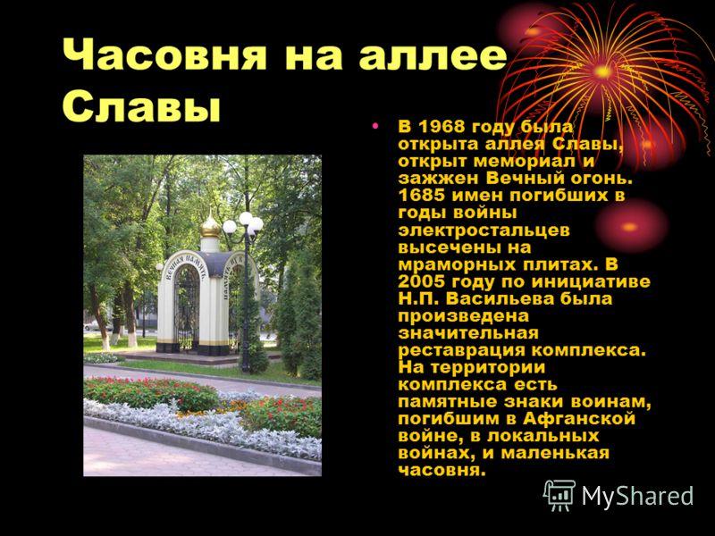 Часовня на аллее Славы В 1968 году была открыта аллея Славы, открыт мемориал и зажжен Вечный огонь. 1685 имен погибших в годы войны электростальцев высечены на мраморных плитах. В 2005 году по инициативе Н.П. Васильева была произведена значительная р
