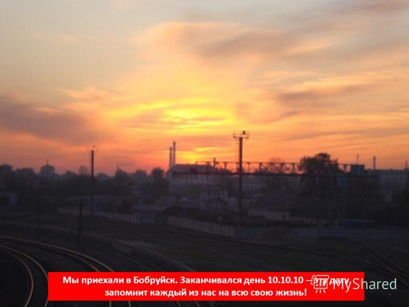 Мы приехали в Бобруйск. Заканчивался день 10.10.10 – эту дату запомнит каждый из нас на всю свою жизнь!