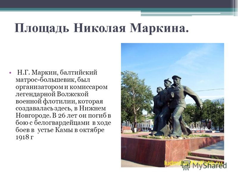 Площадь Николая Маркина. Н.Г. Маркин, балтийский матрос-большевик, был организатором и комиссаром легендарной Волжской военной флотилии, которая создавалась здесь, в Нижнем Новгороде. В 26 лет он погиб в бою с белогвардейцами в ходе боев в устье Камы
