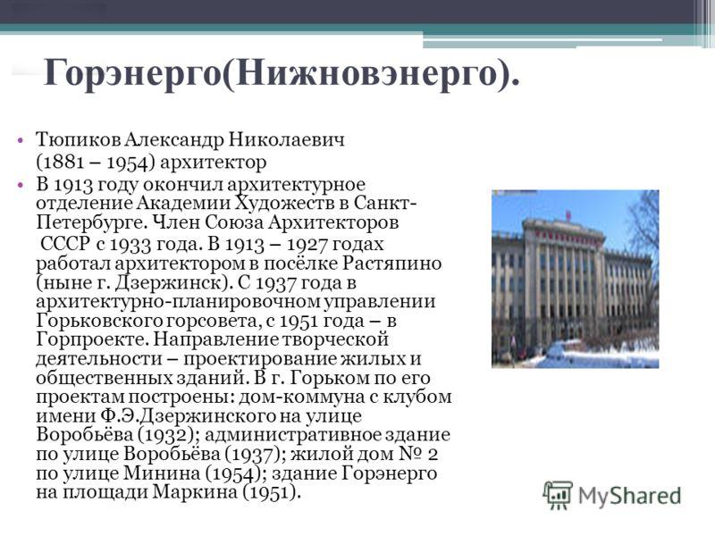 Горэнерго(Нижновэнерго). Тюпиков Александр Николаевич (1881 – 1954) архитектор В 1913 году окончил архитектурное отделение Академии Художеств в Санкт- Петербурге. Член Союза Архитекторов СССР с 1933 года. В 1913 – 1927 годах работал архитектором в по