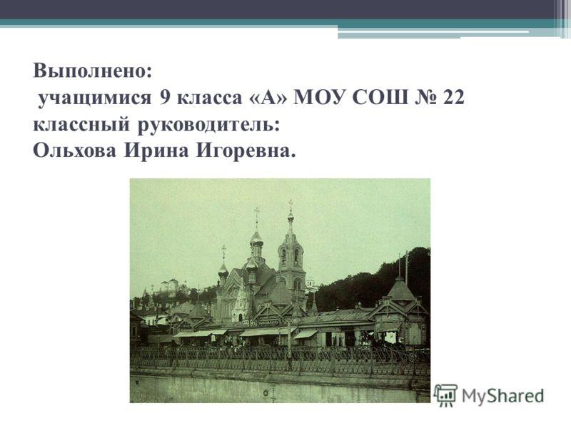 Выполнено: учащимися 9 класса «А» МОУ СОШ 22 классный руководитель: Ольхова Ирина Игоревна.
