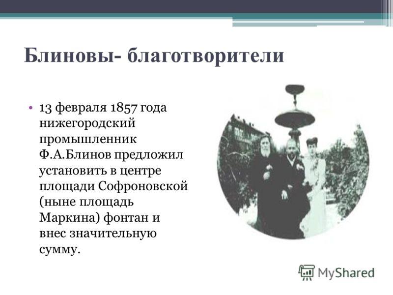 Блиновы- благотворители 13 февраля 1857 года нижегородский промышленник Ф.А.Блинов предложил установить в центре площади Софроновской (ныне площадь Маркина) фонтан и внес значительную сумму.