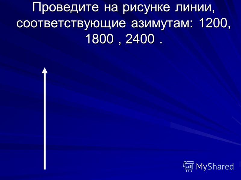 Проведите на рисунке линии, соответствующие азимутам: 1200, 1800, 2400.