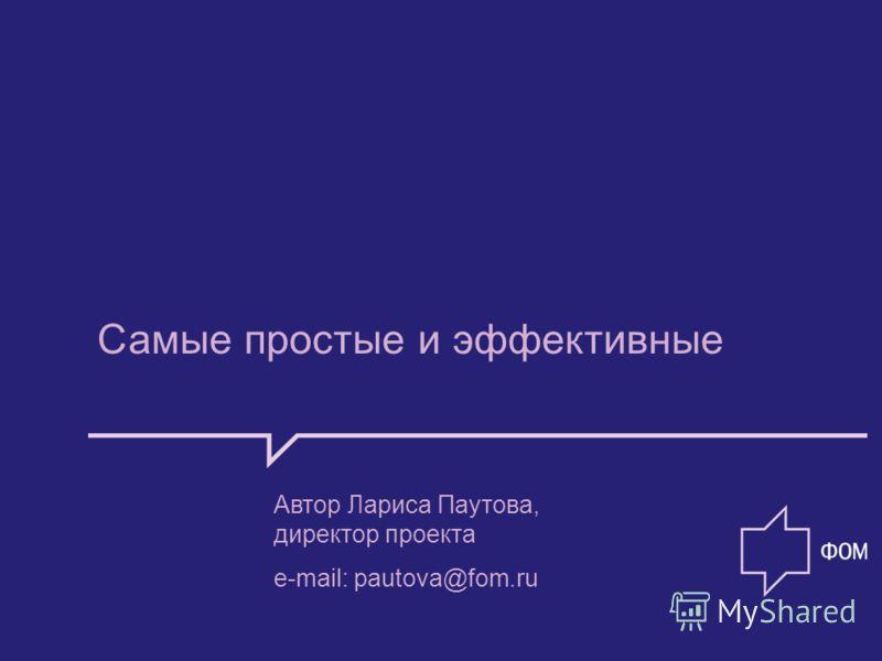 Самые простые и эффективные Автор Лариса Паутова, директор проекта e-mail: pautova@fom.ru