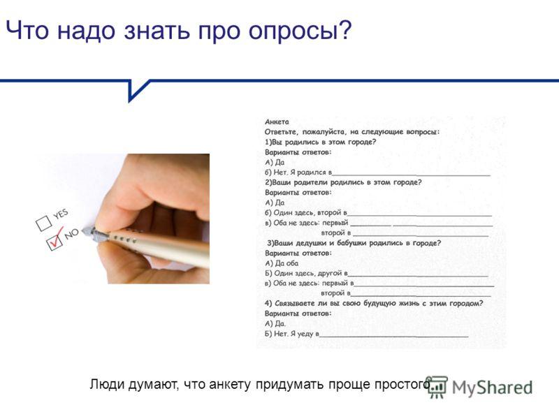 Что надо знать про опросы? Люди думают, что анкету придумать проще простого