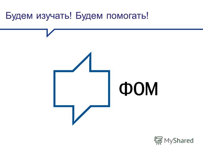 Будем изучать! Будем помогать!
