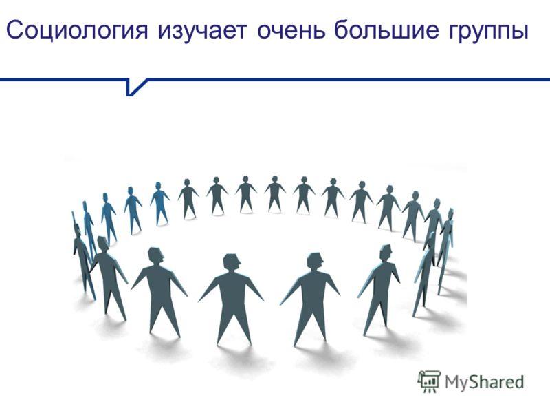 Социология изучает очень большие группы