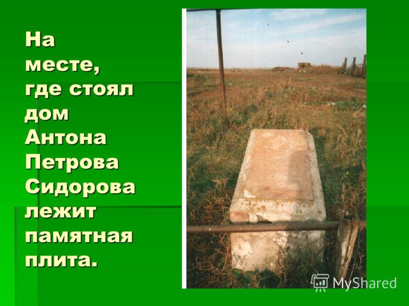 На месте, где стоял дом Антона Петрова Сидорова лежит памятная плита.