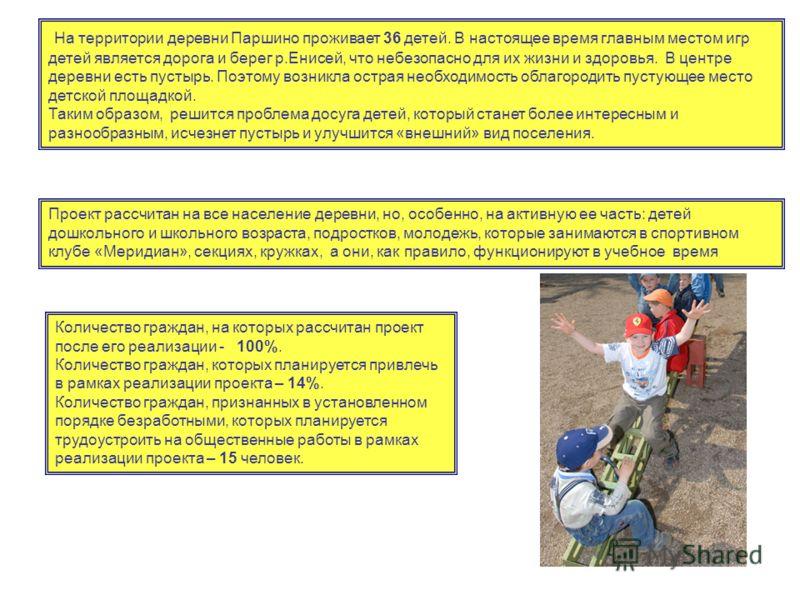 На территории деревни Паршино проживает 36 детей. В настоящее время главным местом игр детей является дорога и берег р.Енисей, что небезопасно для их жизни и здоровья. В центре деревни есть пустырь. Поэтому возникла острая необходимость облагородить