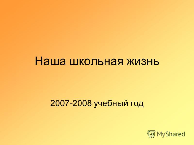 Наша школьная жизнь 2007-2008 учебный год