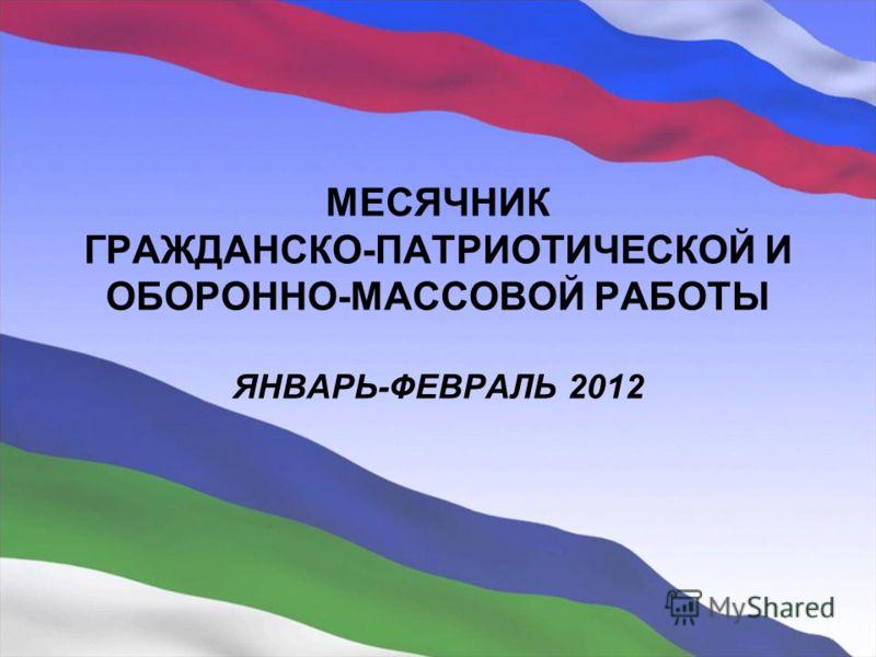 МЕСЯЧНИК ГРАЖДАНСКО-ПАТРИОТИЧЕСКОЙ И ОБОРОННО-МАССОВОЙ РАБОТЫ ЯНВАРЬ-ФЕВРАЛЬ 2012
