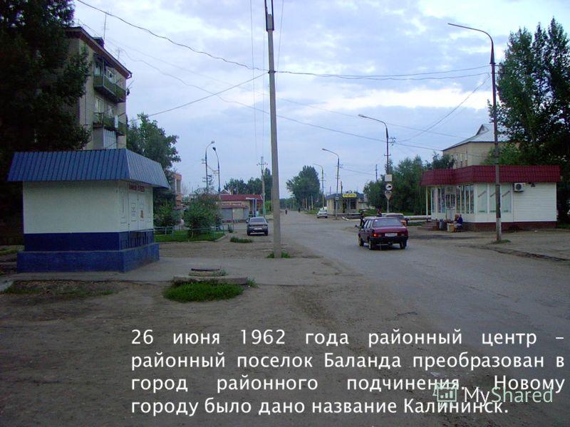 26 июня 1962 года районный центр – районный поселок Баланда преобразован в город районного подчинения. Новому городу было дано название Калининск.