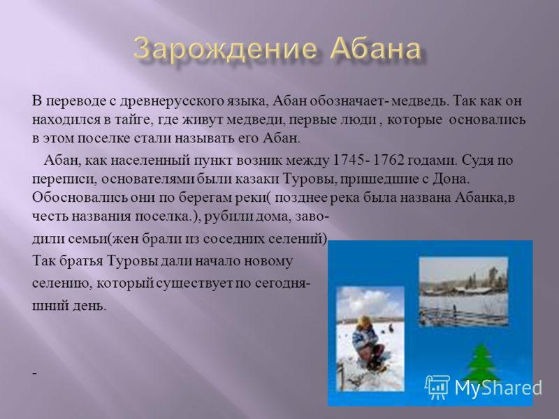 В переводе с древнерусского языка, Абан обозначает - медведь. Так как он находился в тайге, где живут медведи, первые люди, которые основались в этом поселке стали называть его Абан. Абан, как населенный пункт возник между 1745- 1762 годами. Судя по