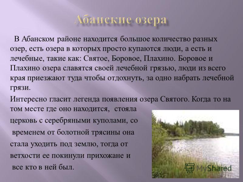 В Абанском районе находится большое количество разных озер, есть озера в которых просто купаются люди, а есть и лечебные, такие как : Святое, Боровое, Плахино. Боровое и Плахино озера славятся своей лечебной грязью, люди из всего края приезжают туда