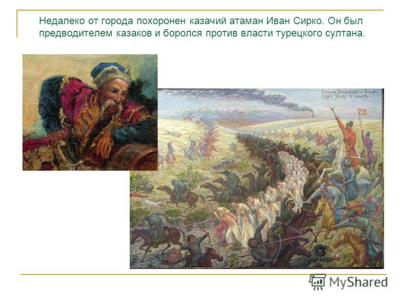 Недалеко от города похоронен казачий атаман Иван Сирко. Он был предводителем казаков и боролся против власти турецкого султана.