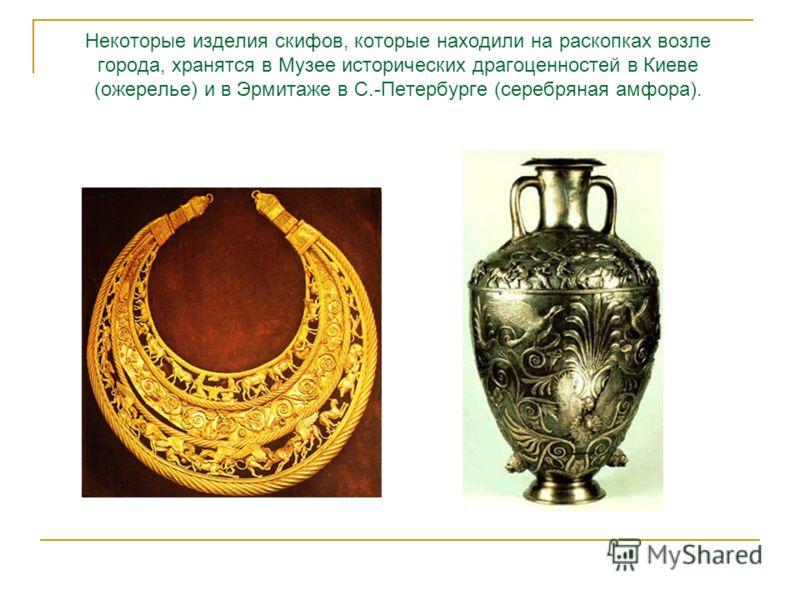 Некоторые изделия скифов, которые находили на раскопках возле города, хранятся в Музее исторических драгоценностей в Киеве (ожерелье) и в Эрмитаже в С.-Петербурге (серебряная амфора).