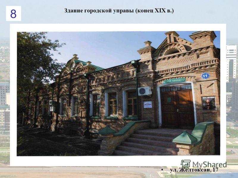 Здание городской управы (конец ХІХ в.) ул. Желтоксан, 17 8