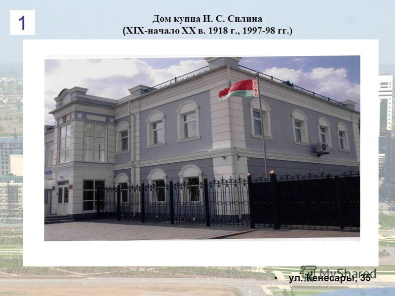 Дом купца И. С. Силина ( ХІХ-начало ХХ в. 1918 г., 1997-98 гг.) ул. Кенесары, 35 1