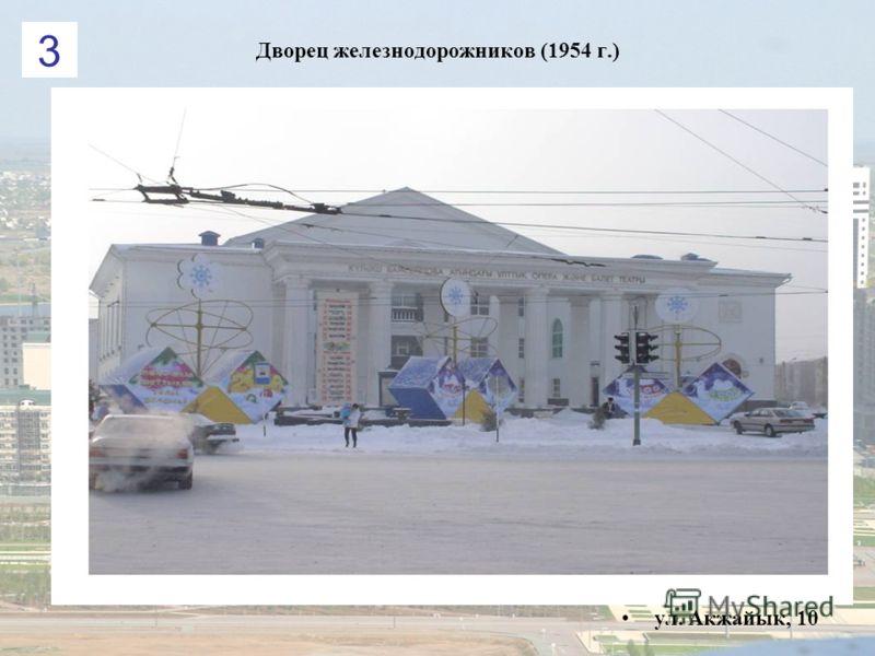 Дворец железнодорожников (1954 г.) ул. Акжайык, 10 3
