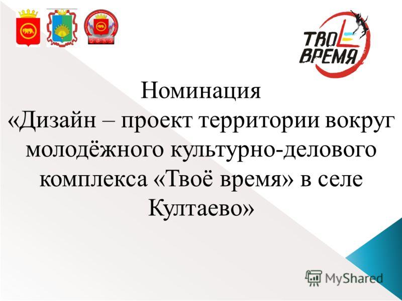 Номинация «Дизайн – проект территории вокруг молодёжного культурно-делового комплекса «Твоё время» в селе Култаево»