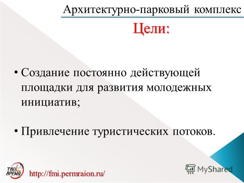 С оздание постоянно действующей площадки для развития молодежных инициатив; П ривлечение туристических потоков. Цели: http://fmi.permraion.ru/ Архитектурно-парковый комплекс