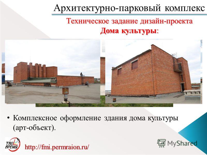 http://fmi.permraion.ru/ Архитектурно-парковый комплекс Комплексное оформление здания дома культуры (арт-объект). Техническое задание дизайн-проекта Дома культуры: