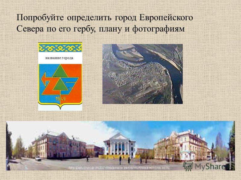 Попробуйте определить город Европейского Севера по его гербу, плану и фотографиям название города