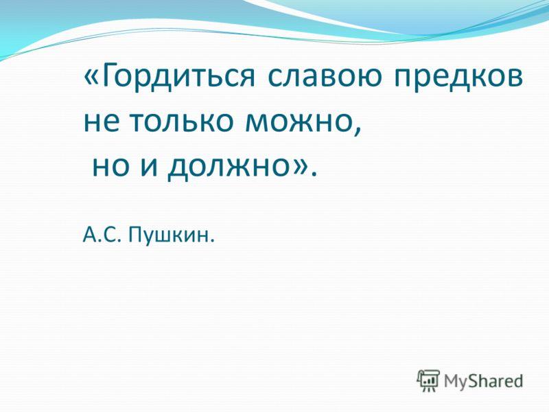 «Гордиться славою предков не только можно, но и должно». А.С. Пушкин.