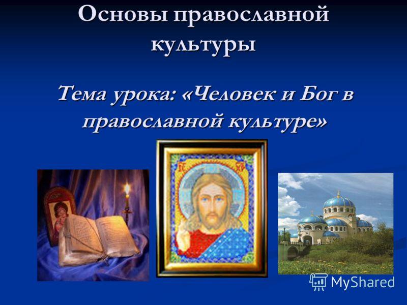 Основы православной культуры Тема урока: «Человек и Бог в православной культуре»