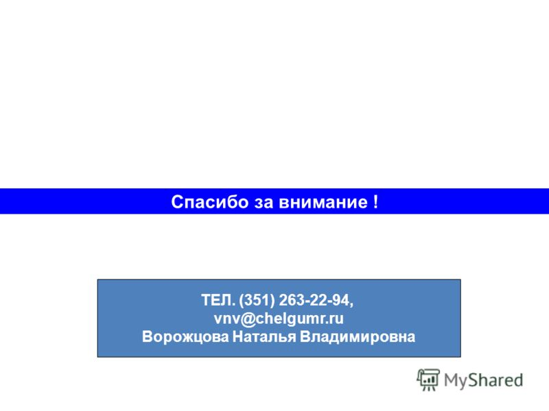 Спасибо за внимание ! ТЕЛ. (351) 263-22-94, vnv@chelgumr.ru Ворожцова Наталья Владимировна