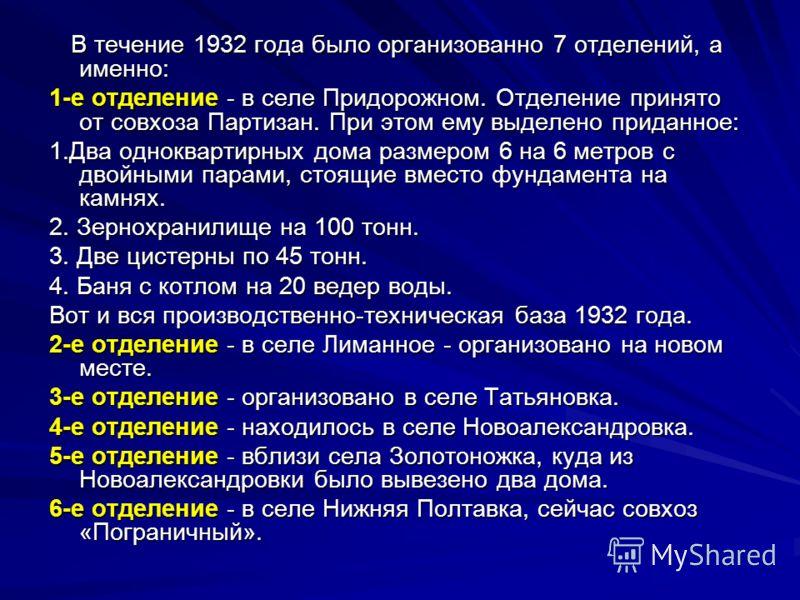 В течение 1932 года было организованно 7 отделений, а именно: В течение 1932 года было организованно 7 отделений, а именно: 1-е отделение - в селе Придорожном. Отделение принято от совхоза Партизан. При этом ему выделено приданное: 1.Два одноквартирн