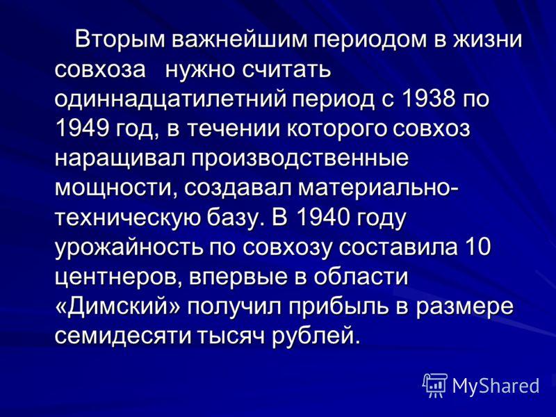 Вторым важнейшим периодом в жизни совхоза нужно считать одиннадцатилетний период с 1938 по 1949 год, в течении которого совхоз наращивал производственные мощности, создавал материально- техническую базу. В 1940 году урожайность по совхозу составила 1