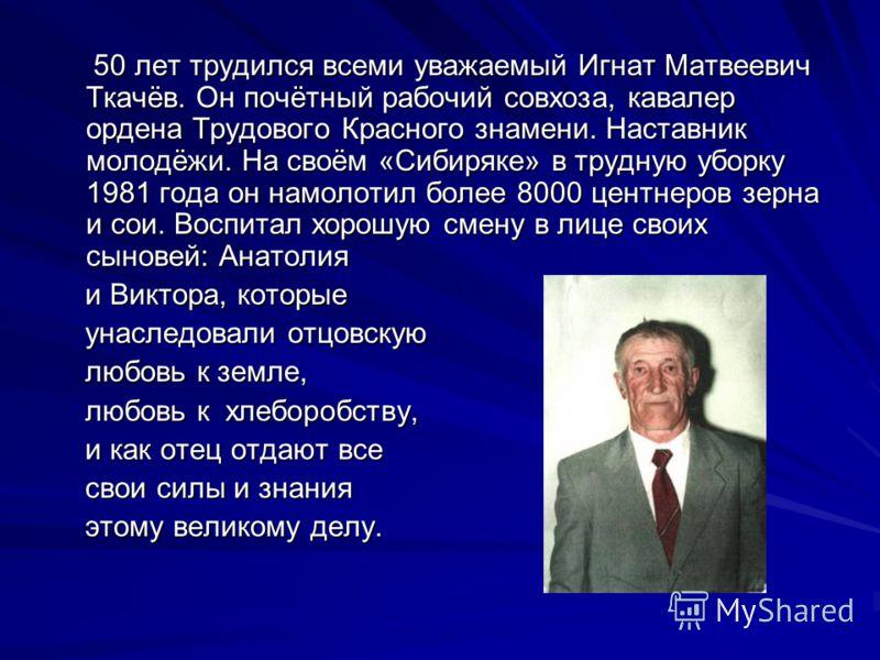50 лет трудился всеми уважаемый Игнат Матвеевич Ткачёв. Он почётный рабочий совхоза, кавалер ордена Трудового Красного знамени. Наставник молодёжи. На своём «Сибиряке» в трудную уборку 1981 года он намолотил более 8000 центнеров зерна и сои. Воспитал