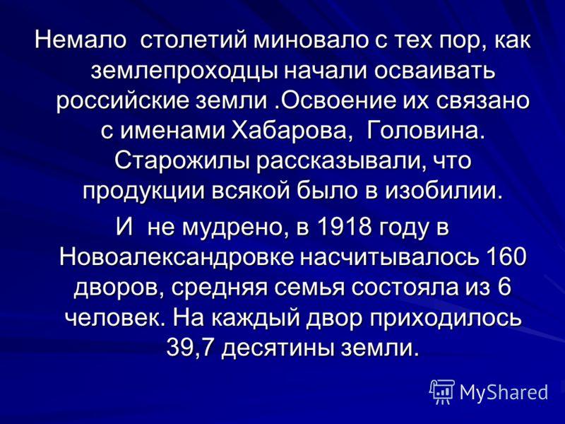 Немало столетий миновало с тех пор, как землепроходцы начали осваивать российские земли.Освоение их связано с именами Хабарова, Головина. Старожилы рассказывали, что продукции всякой было в изобилии. И не мудрено, в 1918 году в Новоалександровке насч