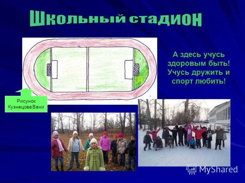 Рисунок Кузнецова Вани А здесь учусь здоровым быть! Учусь дружить и спорт любить!