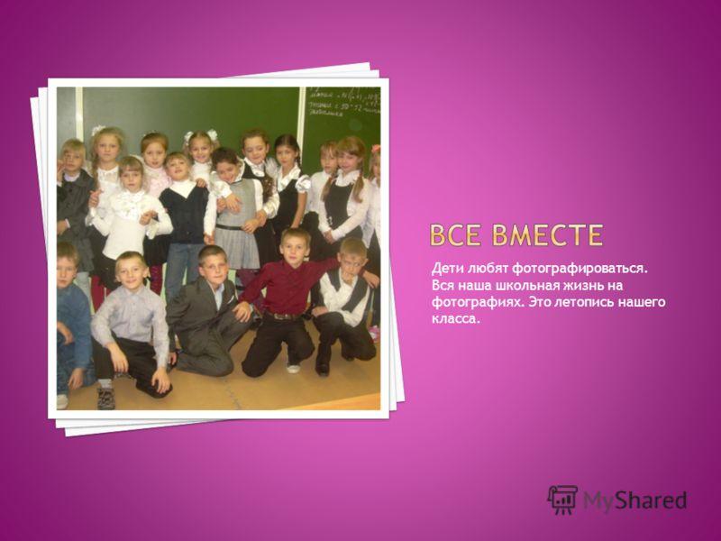 Дети любят фотографироваться. Вся наша школьная жизнь на фотографиях. Это летопись нашего класса.