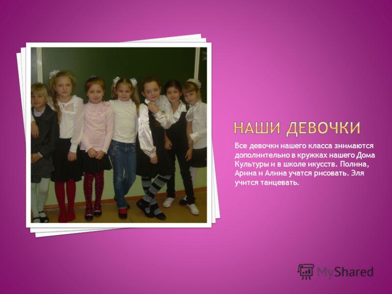 Все девочки нашего класса знимаются дополнительно в кружках нашего Дома Культуры и в школе икусств. Полина, Арина и Алина учатся рисовать. Эля учится танцевать.