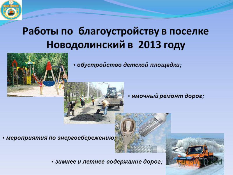 Работы по благоустройству в поселке Новодолинский в 2013 году обустройство детской площадки; ямочный ремонт дорог; мероприятия по энергосбережению; зимнее и летнее содержание дорог;