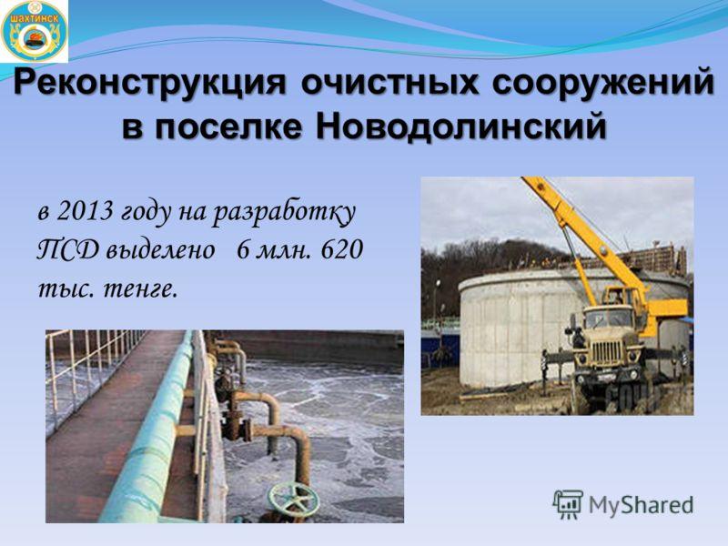 Реконструкция очистных сооружений в поселке Новодолинский в 2013 году на разработку ПСД выделено 6 млн. 620 тыс. тенге.