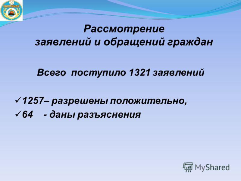 Рассмотрение заявлений и обращений граждан Всего поступило 1321 заявлений 1257– разрешены положительно, 64 - даны разъяснения