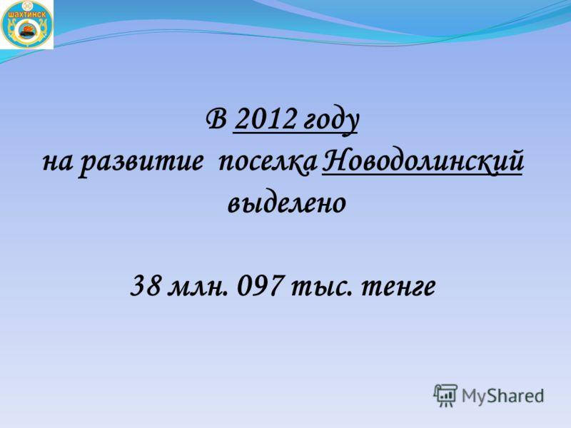 В 2012 году на развитие поселка Новодолинский выделено 38 млн. 097 тыс. тенге