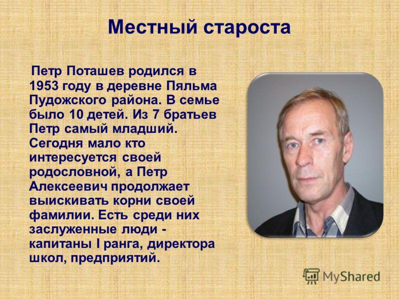 Местный староста Петр Поташев родился в 1953 году в деревне Пяльма Пудожского района. В семье было 10 детей. Из 7 братьев Петр самый младший. Сегодня мало кто интересуется своей родословной, а Петр Алексеевич продолжает выискивать корни своей фамилии