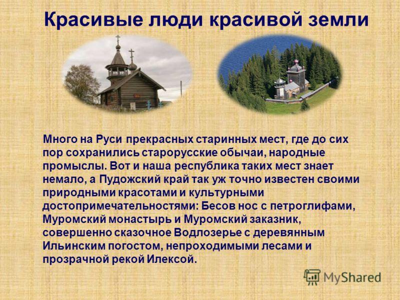 Красивые люди красивой земли Много на Руси прекрасных старинных мест, где до сих пор сохранились старорусские обычаи, народные промыслы. Вот и наша республика таких мест знает немало, а Пудожский край так уж точно известен своими природными красотами