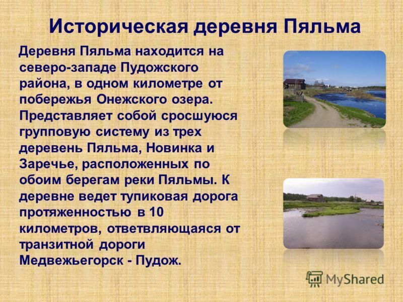 Историческая деревня Пяльма Деревня Пяльма находится на северо-западе Пудожского района, в одном километре от побережья Онежского озера. Представляет собой сросшуюся групповую систему из трех деревень Пяльма, Новинка и Заречье, расположенных по обоим