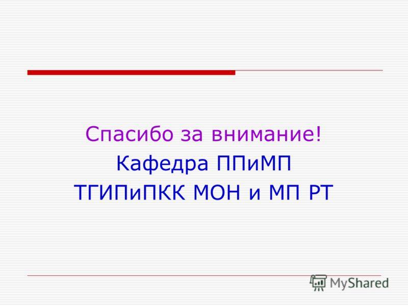 Спасибо за внимание! Кафедра ППиМП ТГИПиПКК МОН и МП РТ