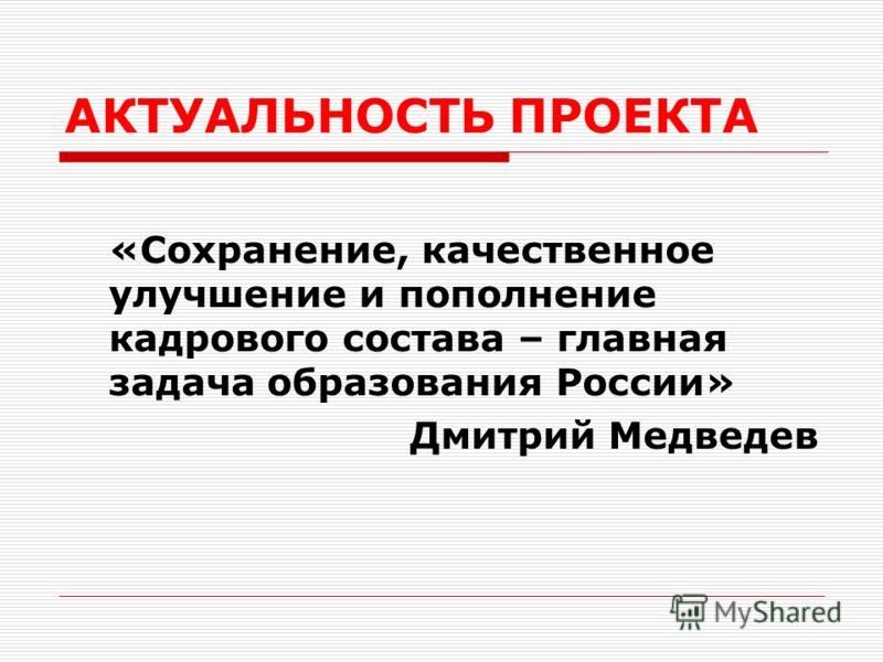АКТУАЛЬНОСТЬ ПРОЕКТА «Сохранение, качественное улучшение и пополнение кадрового состава – главная задача образования России» Дмитрий Медведев