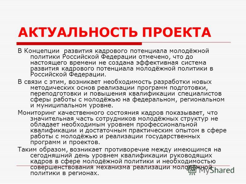 АКТУАЛЬНОСТЬ ПРОЕКТА В Концепции развития кадрового потенциала молодёжной политики Российской Федерации отмечено, что до настоящего времени не создана эффективная система развития кадрового потенциала молодёжной политики в Российской Федерации. В свя
