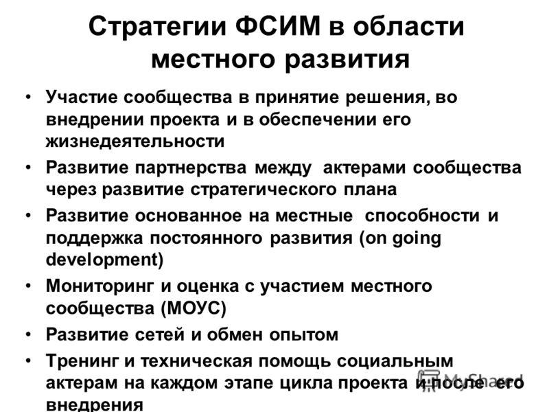 Стратегии ФСИМ в области местного развития Участие сообщества в принятие решения, во внедрении проекта и в обеспечении его жизнедеятельности Развитие партнерства между актерами сообщества через развитие стратегического плана Развитие основанное на ме