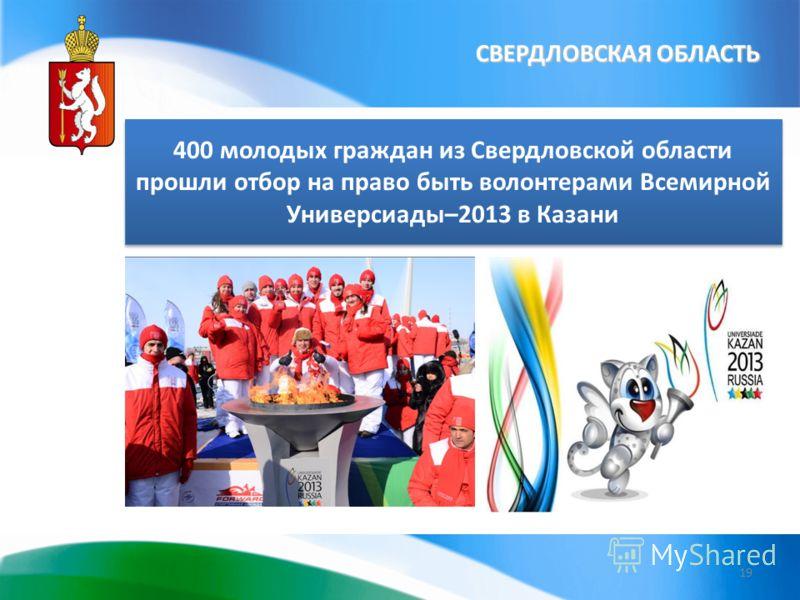 СВЕРДЛОВСКАЯ ОБЛАСТЬ 19 400 молодых граждан из Свердловской области прошли отбор на право быть волонтерами Всемирной Универсиады–2013 в Казани